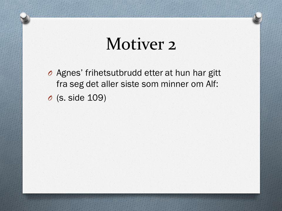 Motiver 2 O Agnes' frihetsutbrudd etter at hun har gitt fra seg det aller siste som minner om Alf: O (s. side 109)