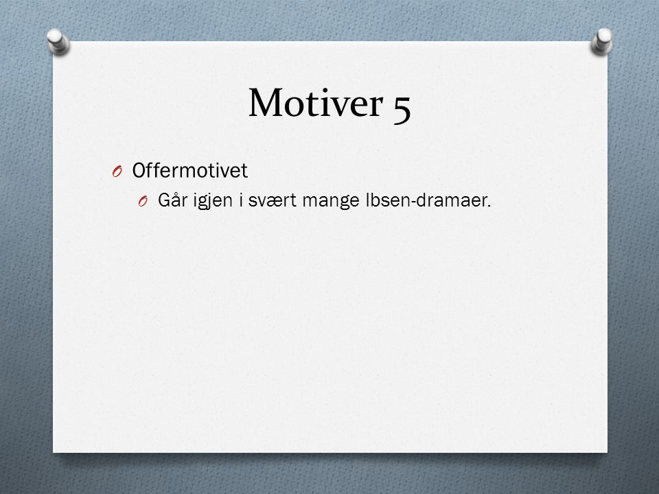 Motiver 5 O Offermotivet O Går igjen i svært mange Ibsen-dramaer.