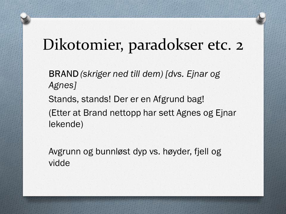 Dikotomier, paradokser etc. 2 BRAND (skriger ned till dem) [dvs. Ejnar og Agnes] Stands, stands! Der er en Afgrund bag! (Etter at Brand nettopp har se