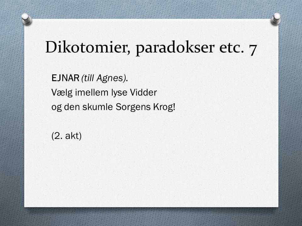 Dikotomier, paradokser etc. 7 EJNAR (till Agnes). Vælg imellem lyse Vidder og den skumle Sorgens Krog! (2. akt)