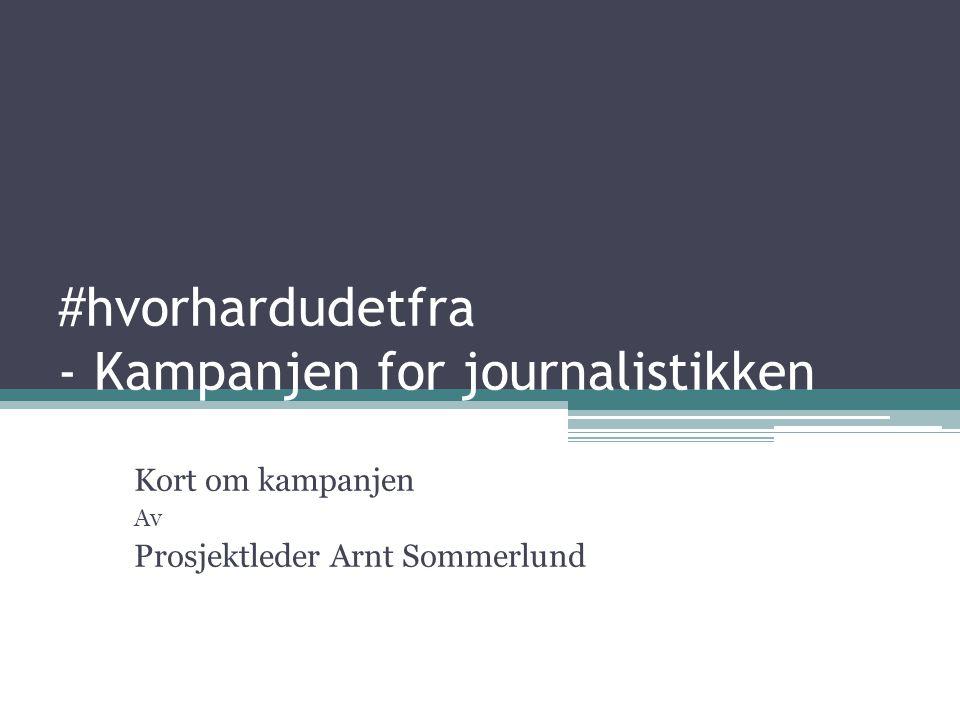 #hvorhardudetfra - Kampanjen for journalistikken Kort om kampanjen Av Prosjektleder Arnt Sommerlund