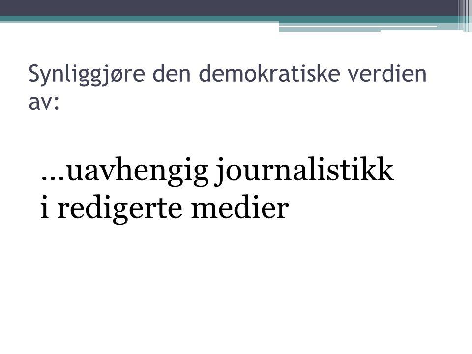 …uavhengig journalistikk i redigerte medier Synliggjøre den demokratiske verdien av: