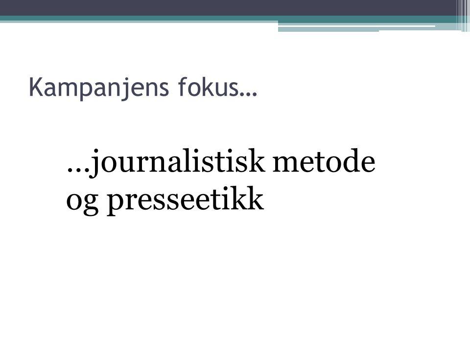 …journalistisk metode og presseetikk Kampanjens fokus…
