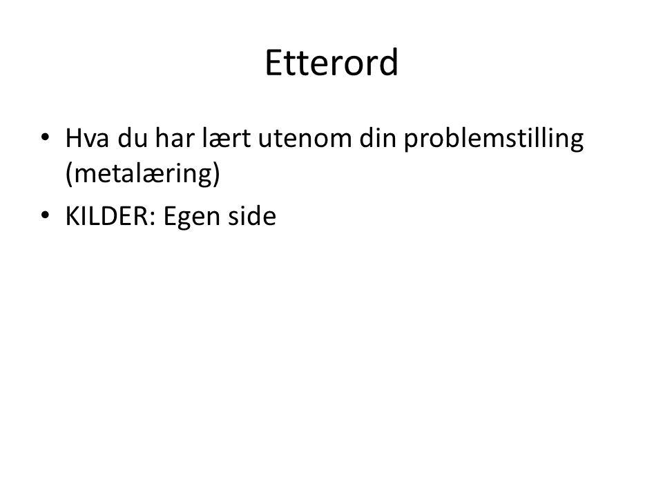 Etterord • Hva du har lært utenom din problemstilling (metalæring) • KILDER: Egen side
