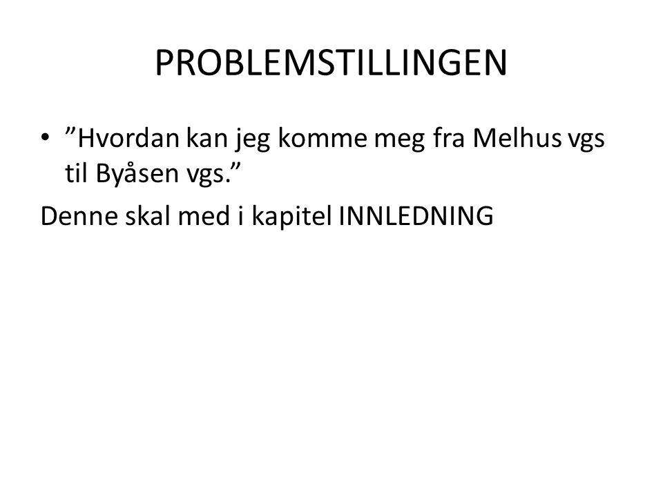 """PROBLEMSTILLINGEN • """"Hvordan kan jeg komme meg fra Melhus vgs til Byåsen vgs."""" Denne skal med i kapitel INNLEDNING"""