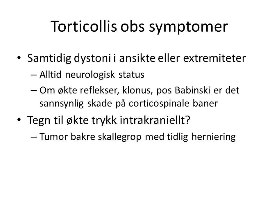 Torticollis obs symptomer • Samtidig dystoni i ansikte eller extremiteter – Alltid neurologisk status – Om økte reflekser, klonus, pos Babinski er det