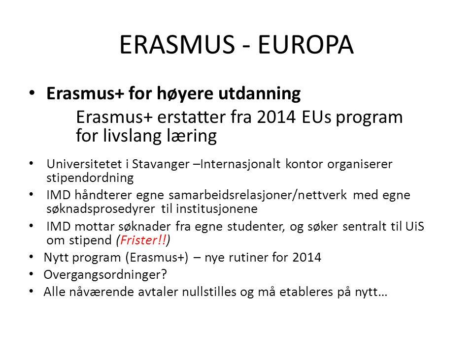 ERASMUS - EUROPA • Erasmus+ for høyere utdanning Erasmus+ erstatter fra 2014 EUs program for livslang læring • Universitetet i Stavanger –Internasjonalt kontor organiserer stipendordning • IMD håndterer egne samarbeidsrelasjoner/nettverk med egne søknadsprosedyrer til institusjonene • IMD mottar søknader fra egne studenter, og søker sentralt til UiS om stipend (Frister!!) • Nytt program (Erasmus+) – nye rutiner for 2014 • Overgangsordninger.
