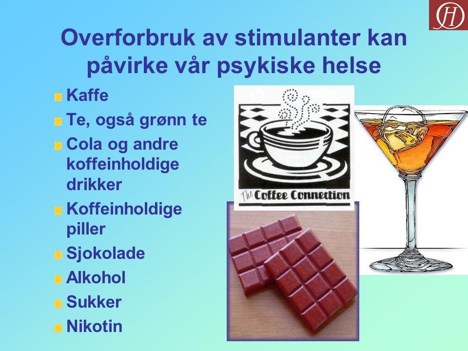 Overforbruk av stimulanter kan påvirke vår psykiske helse Kaffe Te, også grønn te Cola og andre koffeinholdige drikker Koffeinholdige piller Sjokolade Alkohol Sukker Nikotin