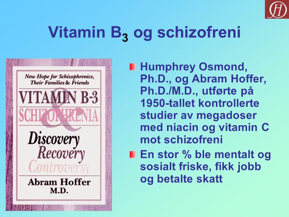 Vitamin B 3 og schizofreni Humphrey Osmond, Ph.D., og Abram Hoffer, Ph.D./M.D., utførte på 1950-tallet kontrollerte studier av megadoser med niacin og vitamin C mot schizofreni En stor % ble mentalt og sosialt friske, fikk jobb og betalte skatt