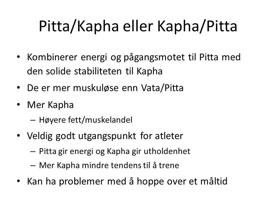 Pitta/Kapha eller Kapha/Pitta • Kombinerer energi og pågangsmotet til Pitta med den solide stabiliteten til Kapha • De er mer muskuløse enn Vata/Pitta