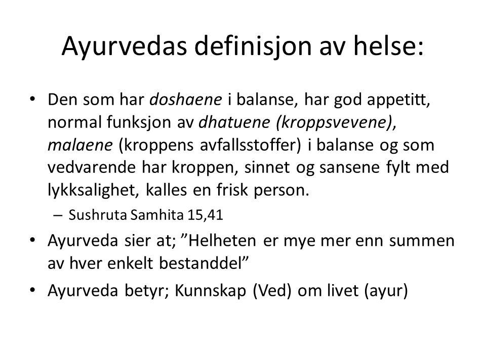 Ayurvedas definisjon av helse: • Den som har doshaene i balanse, har god appetitt, normal funksjon av dhatuene (kroppsvevene), malaene (kroppens avfal