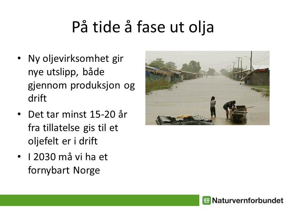 På tide å fase ut olja • Ny oljevirksomhet gir nye utslipp, både gjennom produksjon og drift • Det tar minst 15-20 år fra tillatelse gis til et oljefelt er i drift • I 2030 må vi ha et fornybart Norge