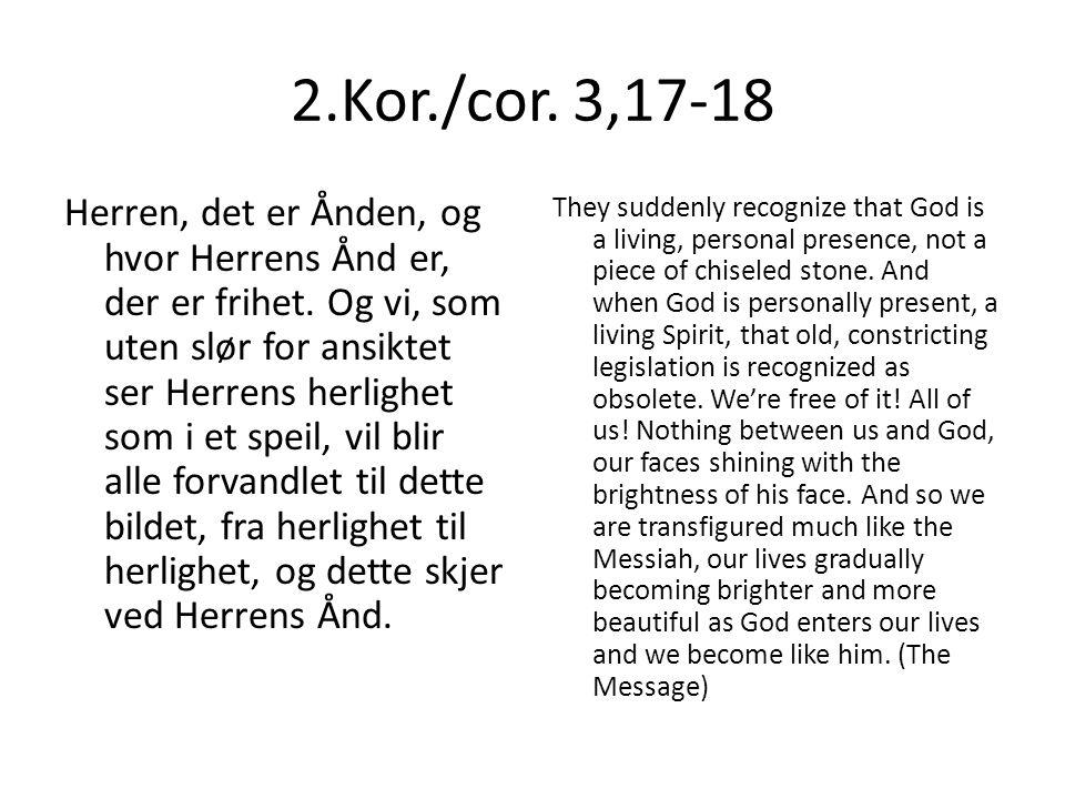 2.Kor./cor. 3,17-18 Herren, det er Ånden, og hvor Herrens Ånd er, der er frihet.