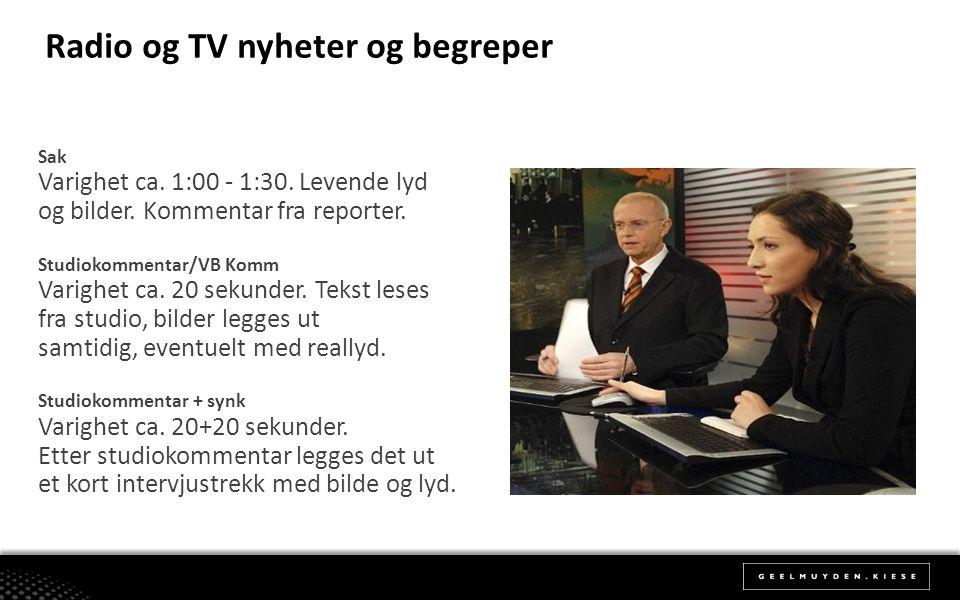 Radio og TV nyheter og begreper Sak Varighet ca. 1:00 - 1:30. Levende lyd og bilder. Kommentar fra reporter. Studiokommentar/VB Komm Varighet ca. 20 s