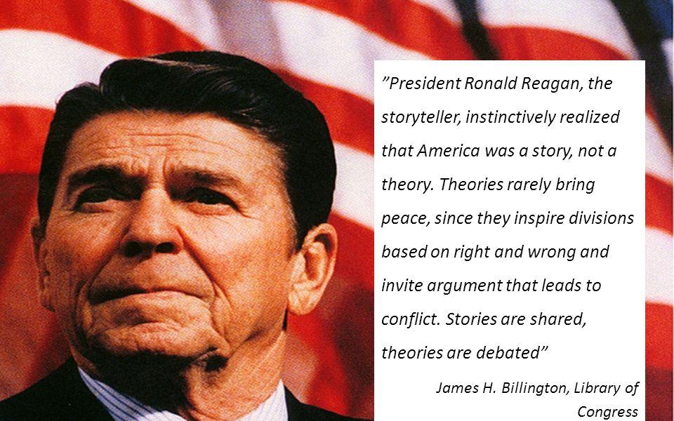 Verdien av en god historie President Ronald Reagan, the storyteller, instinctively realized that America was a story, not a theory.