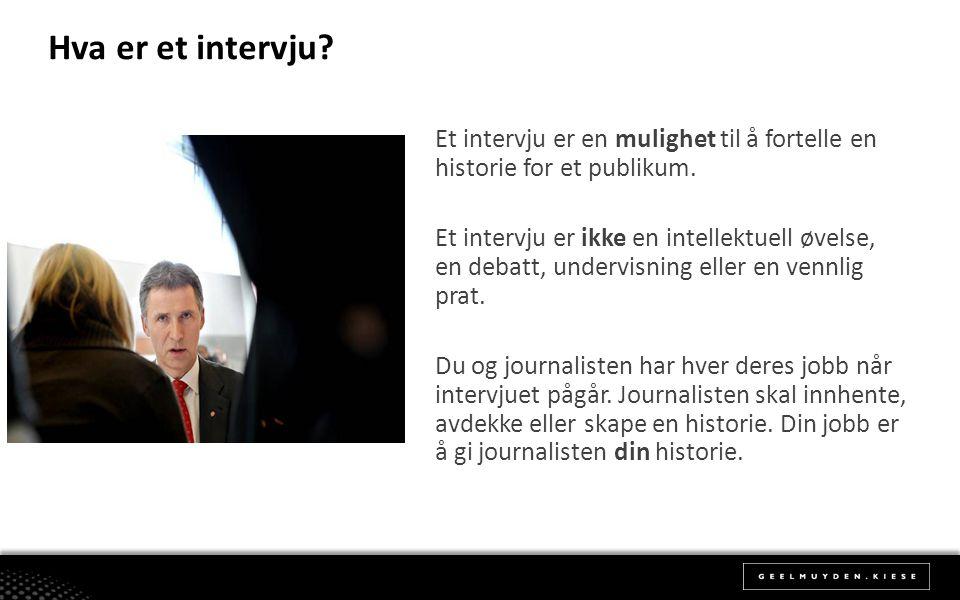 Hva er et intervju? Et intervju er en mulighet til å fortelle en historie for et publikum. Et intervju er ikke en intellektuell øvelse, en debatt, und
