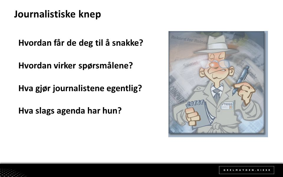 Journalistiske knep Hvordan får de deg til å snakke? Hvordan virker spørsmålene? Hva gjør journalistene egentlig? Hva slags agenda har hun?