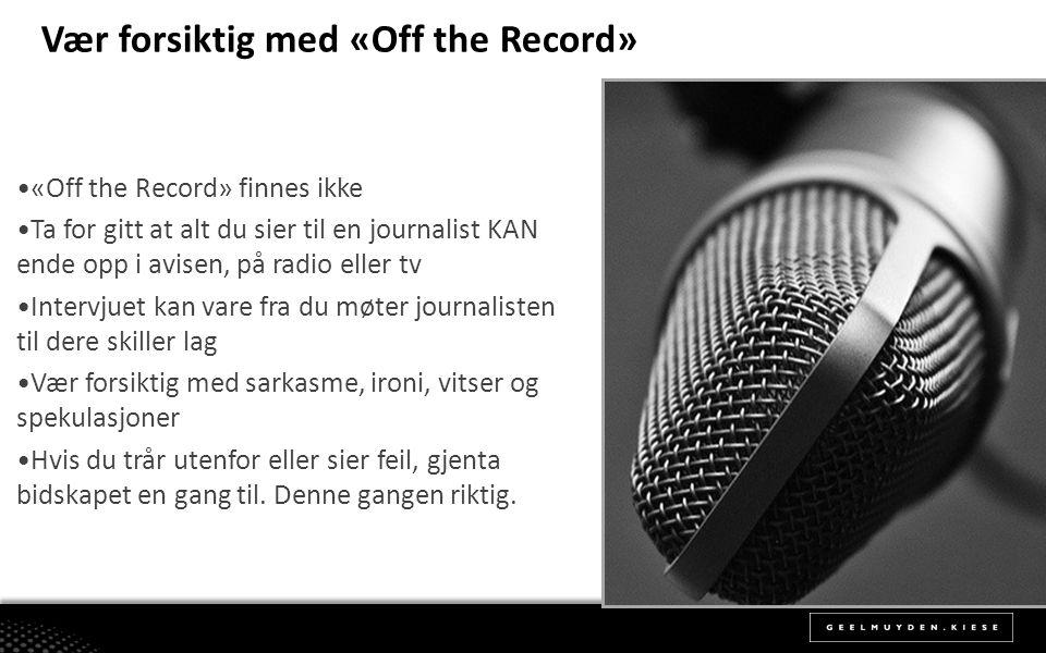 Vær forsiktig med «Off the Record» •«Off the Record» finnes ikke •Ta for gitt at alt du sier til en journalist KAN ende opp i avisen, på radio eller t