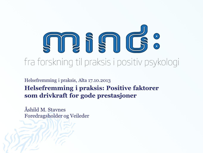 Helsefremming i praksis, Alta 17.10.2013 Helsefremming i praksis: Positive faktorer som drivkraft for gode prestasjoner Åshild M.