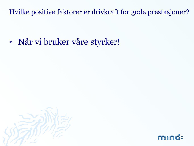 Hvilke positive faktorer er drivkraft for gode prestasjoner? •Når vi bruker våre styrker!