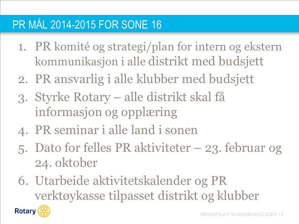PRESIDENT ELECT TRAINING SEMINAR 23.03.2014| 12 PR MÅL 2014-2015 FOR SONE 16 1.PR komité og strategi/plan for intern og ekstern kommunikasjon i alle d