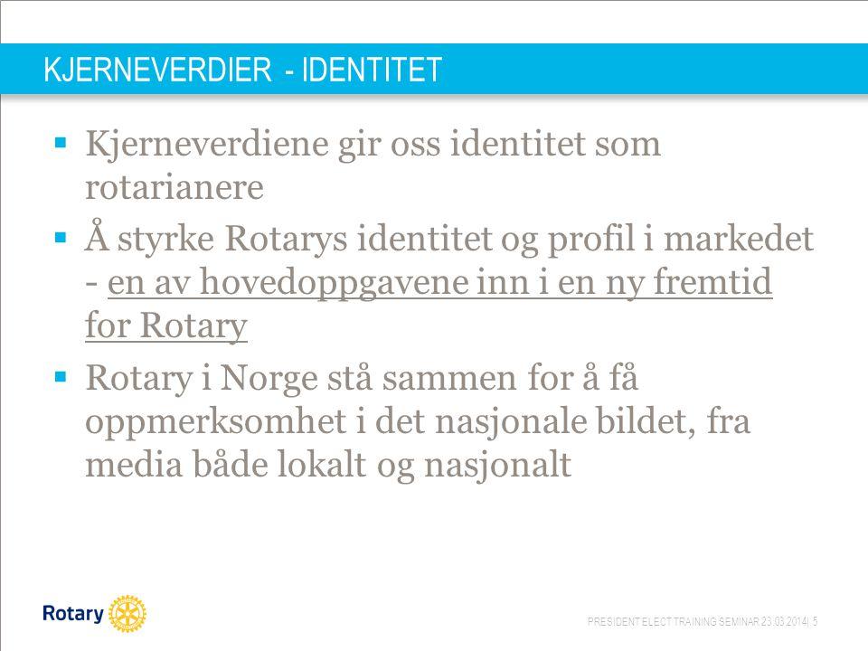 PRESIDENT ELECT TRAINING SEMINAR 23.03.2014| 5 KJERNEVERDIER - IDENTITET  Kjerneverdiene gir oss identitet som rotarianere  Å styrke Rotarys identit