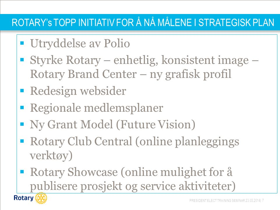 PRESIDENT ELECT TRAINING SEMINAR 23.03.2014| 7 ROTARY's TOPP INITIATIV FOR Å NÅ MÅLENE I STRATEGISK PLAN  Utryddelse av Polio  Styrke Rotary – enhet