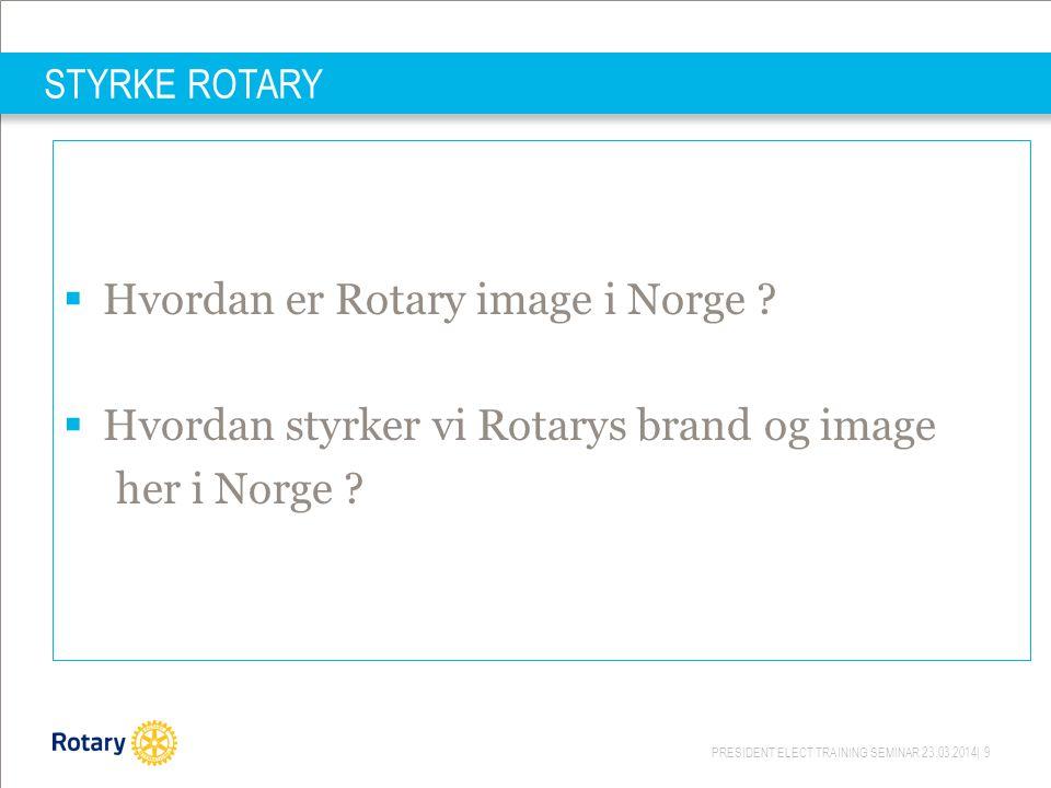 PRESIDENT ELECT TRAINING SEMINAR 23.03.2014| 9 STYRKE ROTARY  Hvordan er Rotary image i Norge ?  Hvordan styrker vi Rotarys brand og image her i Nor