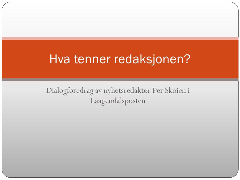 Dialogforedrag av nyhetsredaktør Per Skøien i Laagendalsposten Hva tenner redaksjonen