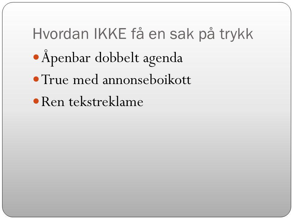 Hvordan IKKE få en sak på trykk  Åpenbar dobbelt agenda  True med annonseboikott  Ren tekstreklame