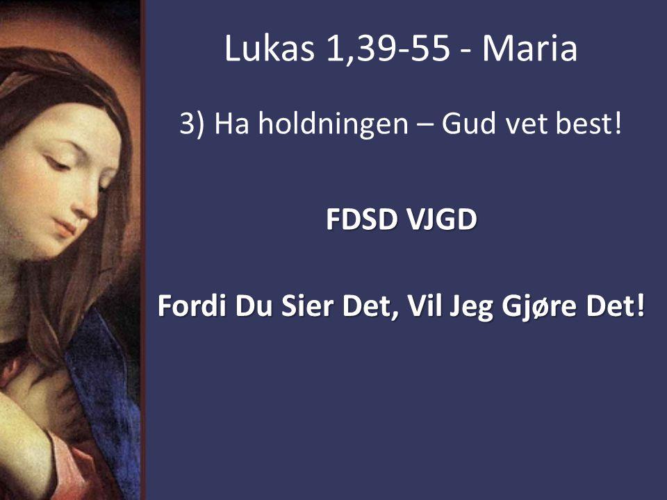 Lukas 1,39-55 - Maria 3) Ha holdningen – Gud vet best! FDSD VJGD Fordi Du Sier Det, Vil Jeg Gjøre Det!