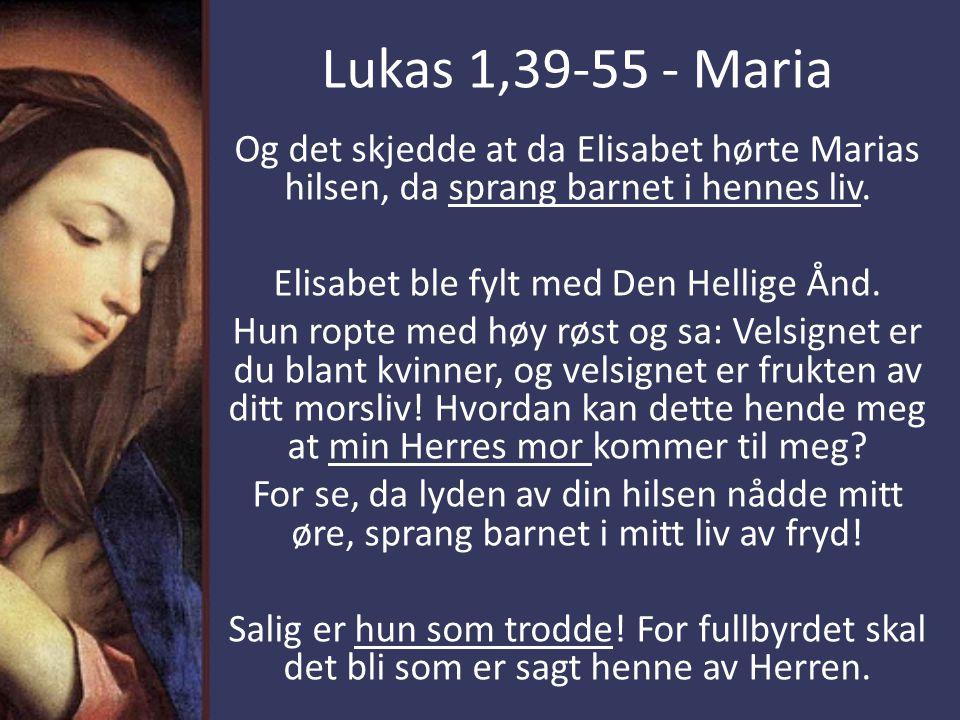 Lukas 1,39-55 - Maria Og det skjedde at da Elisabet hørte Marias hilsen, da sprang barnet i hennes liv. Elisabet ble fylt med Den Hellige Ånd. Hun rop