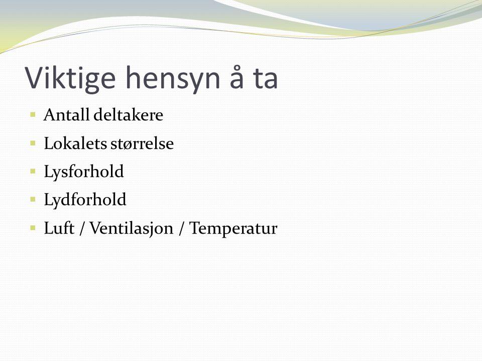 Viktige hensyn å ta  Antall deltakere  Lokalets størrelse  Lysforhold  Lydforhold  Luft / Ventilasjon / Temperatur