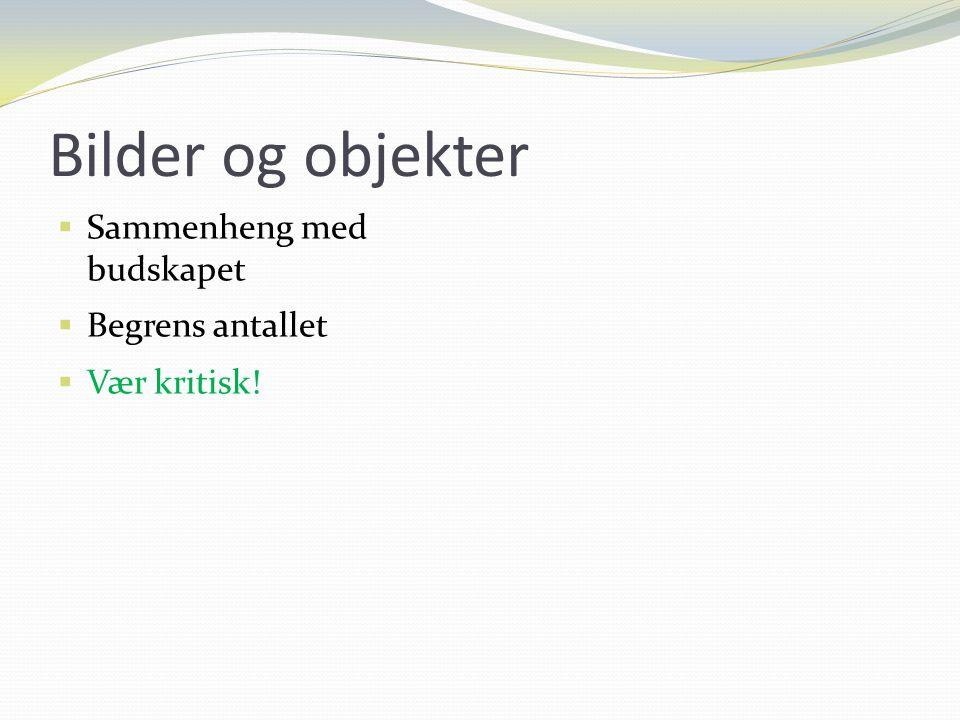 Bilder og objekter  Sammenheng med budskapet  Begrens antallet  Vær kritisk!