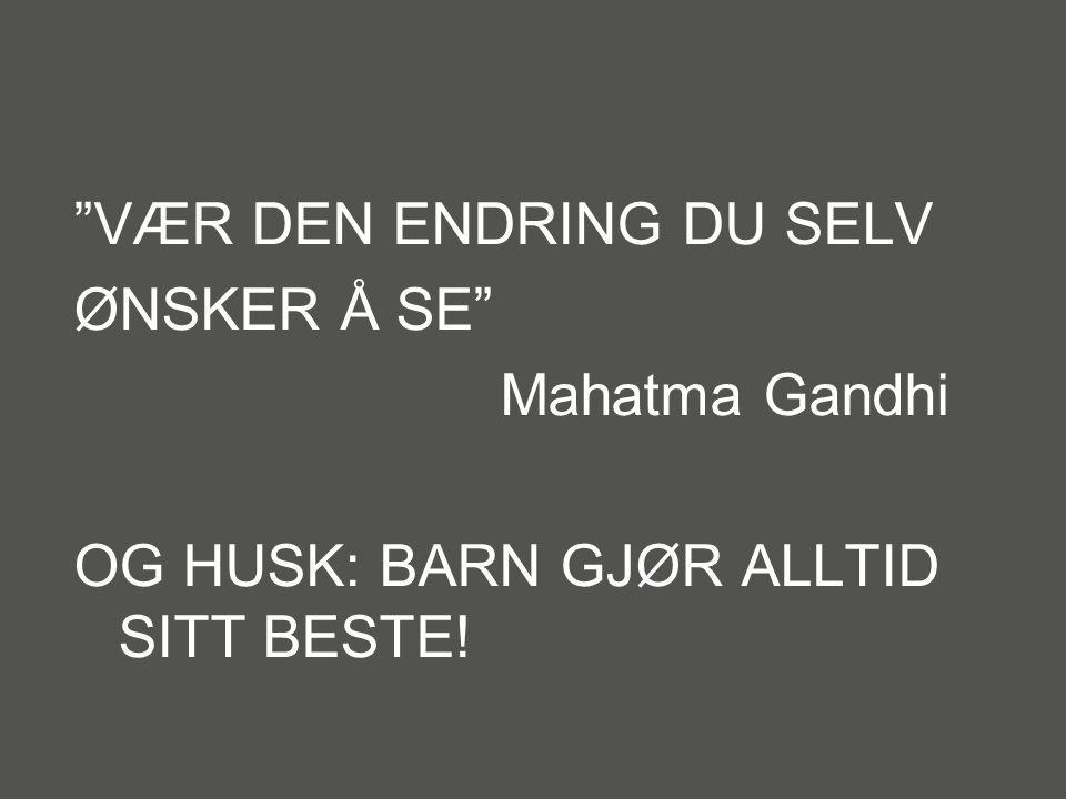VÆR DEN ENDRING DU SELV ØNSKER Å SE Mahatma Gandhi OG HUSK: BARN GJØR ALLTID SITT BESTE!