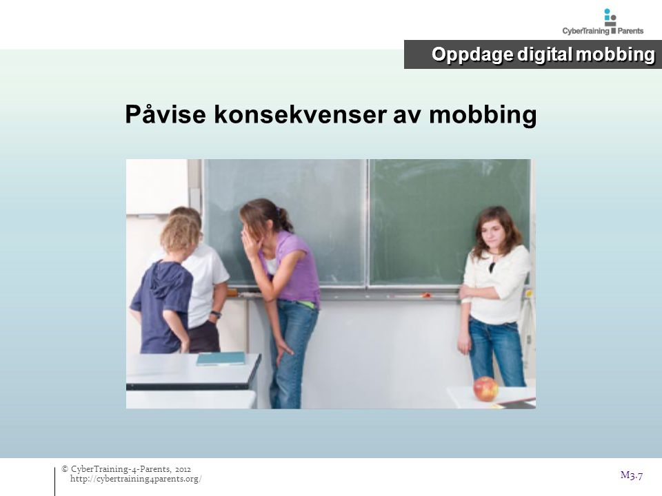 Påvise konsekvenser av mobbing © CyberTraining-4-Parents, 2012 http://cybertraining4parents.org/ Oppdage digital mobbing M3.7