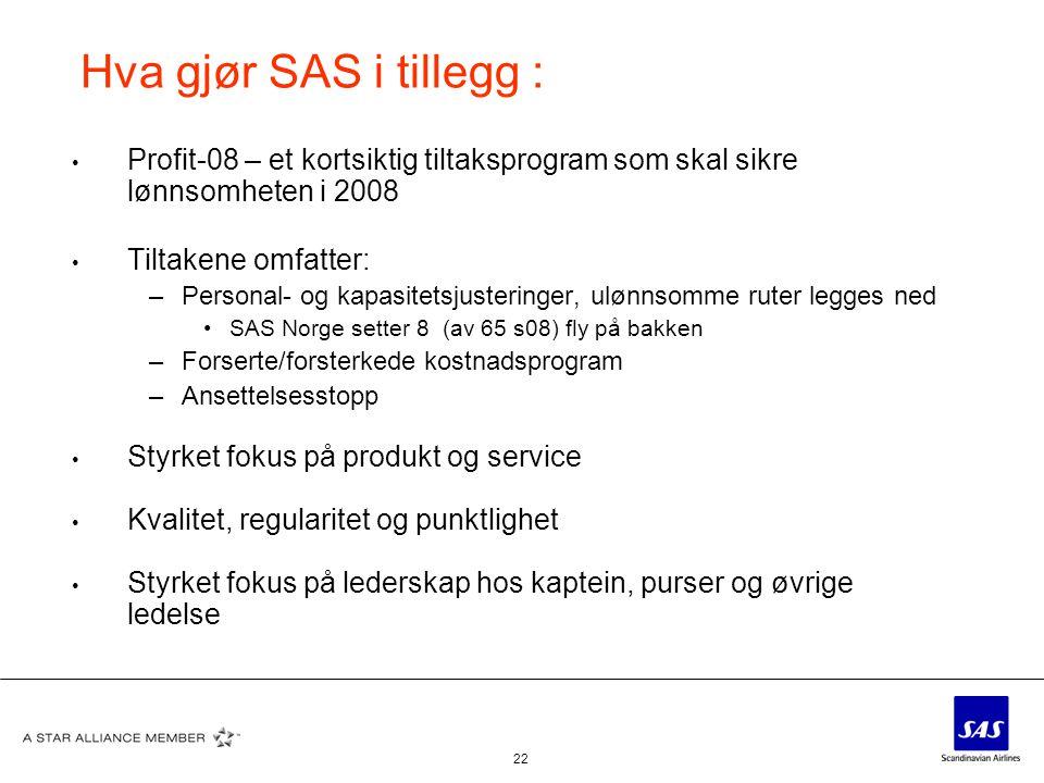 22 Hva gjør SAS i tillegg : • Profit-08 – et kortsiktig tiltaksprogram som skal sikre lønnsomheten i 2008 • Tiltakene omfatter: –Personal- og kapasite