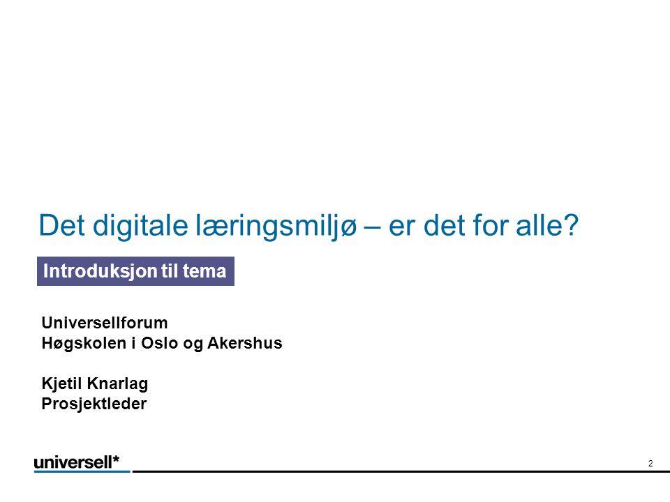 Det digitale læringsmiljø – er det for alle? Introduksjon til tema 2 Universellforum Høgskolen i Oslo og Akershus Kjetil Knarlag Prosjektleder
