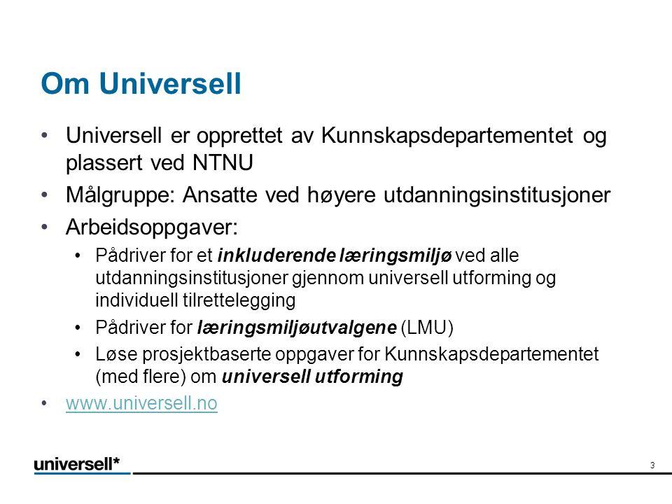 Om Universell •Universell er opprettet av Kunnskapsdepartementet og plassert ved NTNU •Målgruppe: Ansatte ved høyere utdanningsinstitusjoner •Arbeidsoppgaver: •Pådriver for et inkluderende læringsmiljø ved alle utdanningsinstitusjoner gjennom universell utforming og individuell tilrettelegging •Pådriver for læringsmiljøutvalgene (LMU) •Løse prosjektbaserte oppgaver for Kunnskapsdepartementet (med flere) om universell utforming •www.universell.nowww.universell.no 3
