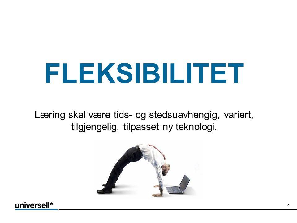 FLEKSIBILITET Læring skal være tids- og stedsuavhengig, variert, tilgjengelig, tilpasset ny teknologi.