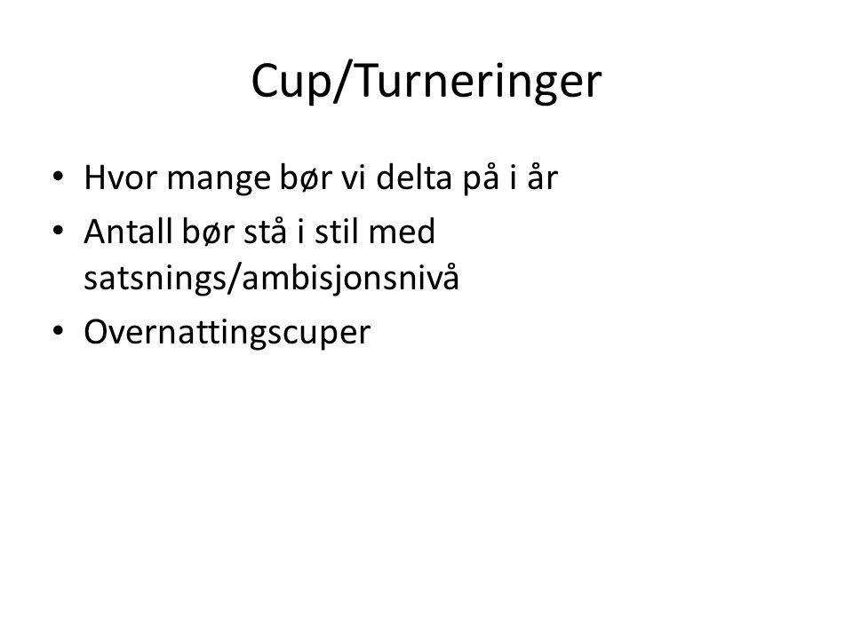 Cup/Turneringer • Hvor mange bør vi delta på i år • Antall bør stå i stil med satsnings/ambisjonsnivå • Overnattingscuper