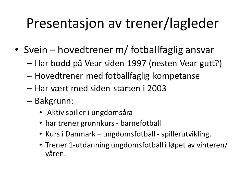 Presentasjon av trener/lagleder • Svein – hovedtrener m/ fotballfaglig ansvar – Har bodd på Vear siden 1997 (nesten Vear gutt ) – Hovedtrener med fotballfaglig kompetanse – Har vært med siden starten i 2003 – Bakgrunn: • Aktiv spiller i ungdomsåra • har trener grunnkurs - barnefotball • Kurs i Danmark – ungdomsfotball - spillerutvikling.