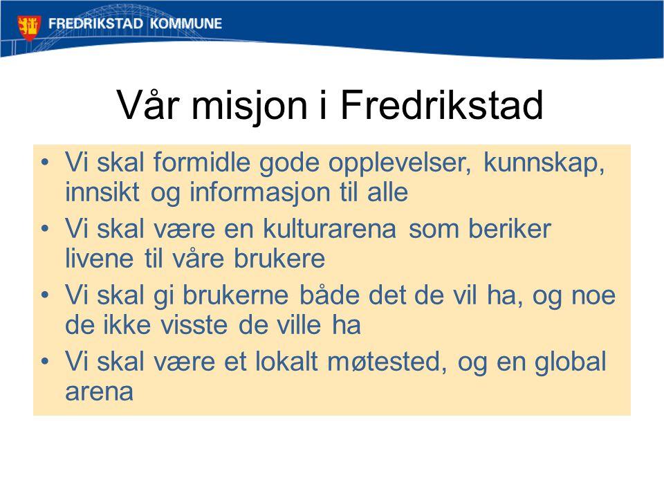 Vår misjon i Fredrikstad •Vi skal formidle gode opplevelser, kunnskap, innsikt og informasjon til alle •Vi skal være en kulturarena som beriker livene