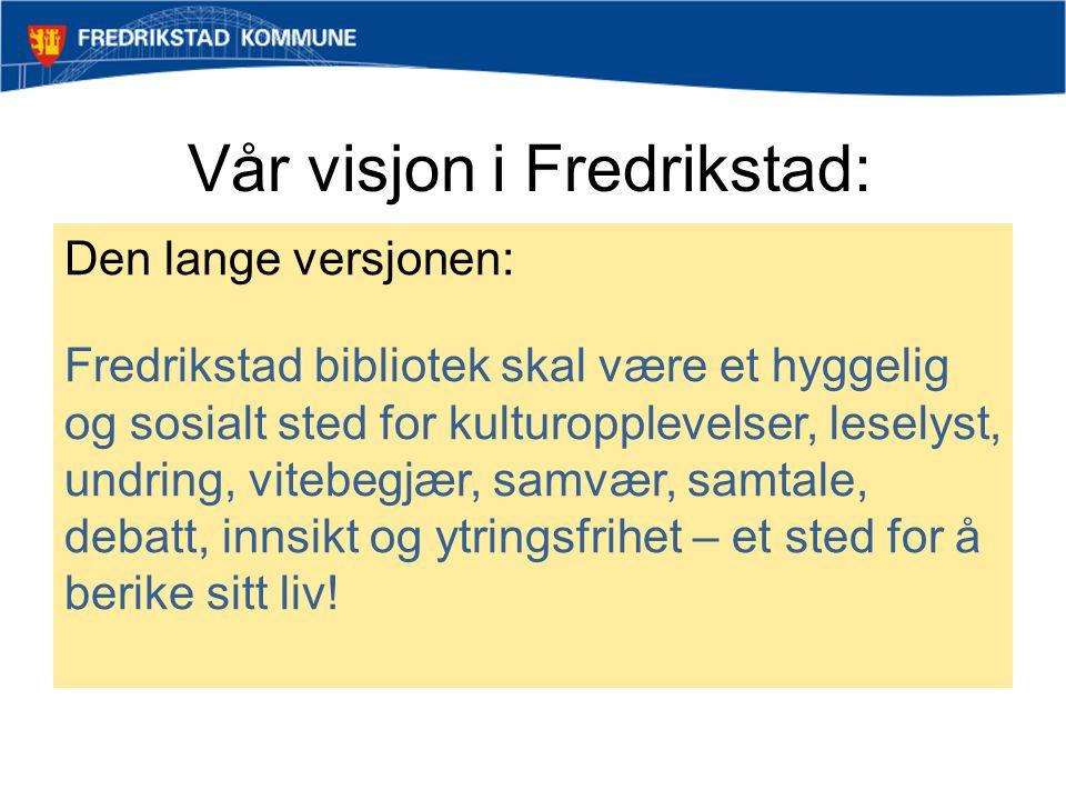 Vår visjon i Fredrikstad: Den lange versjonen: Fredrikstad bibliotek skal være et hyggelig og sosialt sted for kulturopplevelser, leselyst, undring, v