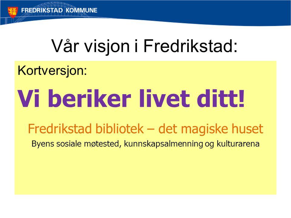 Vår visjon i Fredrikstad: Kortversjon: Vi beriker livet ditt! Fredrikstad bibliotek – det magiske huset Byens sosiale møtested, kunnskapsalmenning og