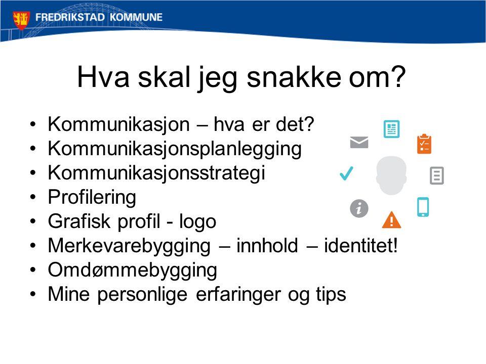 Hva skal jeg snakke om? •Kommunikasjon – hva er det? •Kommunikasjonsplanlegging •Kommunikasjonsstrategi •Profilering •Grafisk profil - logo •Merkevare