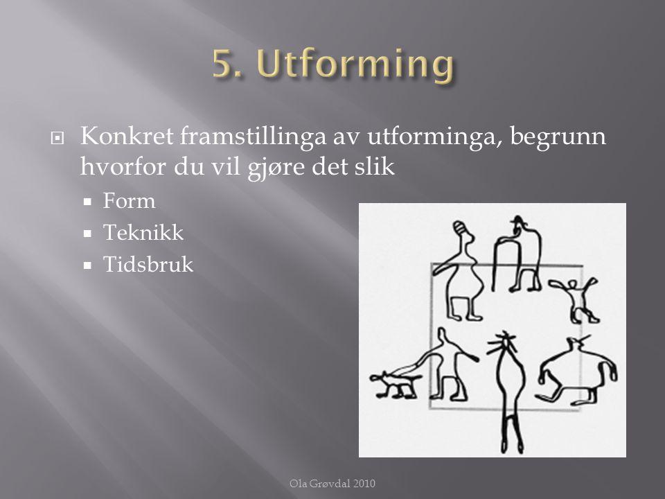  Konkret framstillinga av utforminga, begrunn hvorfor du vil gjøre det slik  Form  Teknikk  Tidsbruk Ola Grøvdal 2010