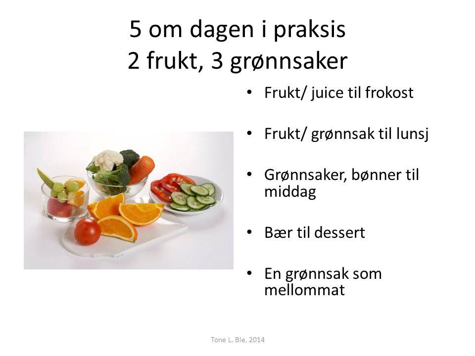 5 om dagen i praksis 2 frukt, 3 grønnsaker • Frukt/ juice til frokost • Frukt/ grønnsak til lunsj • Grønnsaker, bønner til middag • Bær til dessert • En grønnsak som mellommat Tone L.
