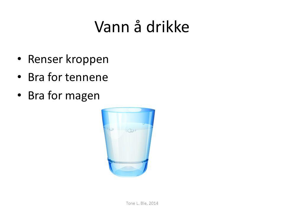Vann å drikke • Renser kroppen • Bra for tennene • Bra for magen Tone L. Bie, 2014
