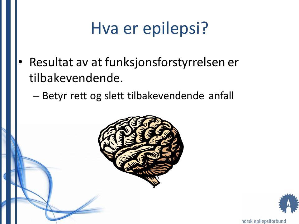 Hva er epilepsi.• Resultat av at funksjonsforstyrrelsen er tilbakevendende.